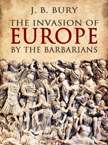 The Invasion of Europe by the Barbarians by J  B  Bury