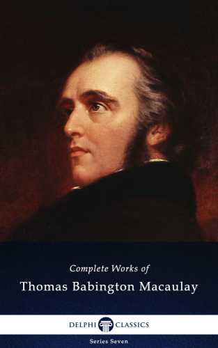 Delphi Complete Works of Thomas Babington Macaulay (Illustrated) (Delphi Seven)