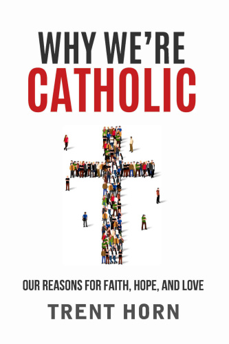 Why We're Catholic  Our Reasons for Faith, Hope, and Love by Trent Horn MOBI