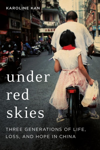 Under Red Skies  Three Generations of Life, Loss, and Hope in China by Karoline Kan