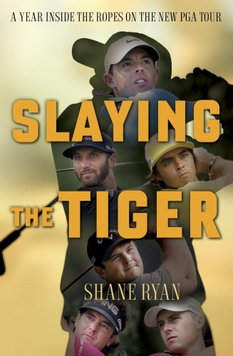 Slaying the Tiger A Year Inside the Ropes on the New PGA Tour