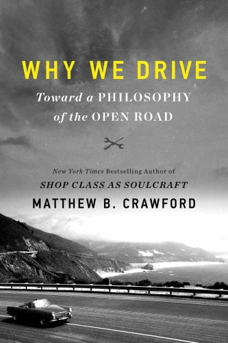 Why We Drive  Toward a Philosophy of the Open Road by Matthew B  Crawford