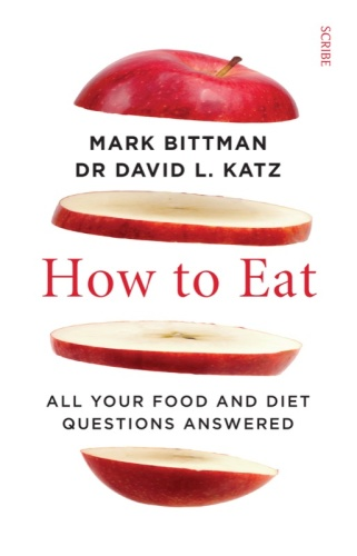 How to Eat   all your food and diet questions answered   Mark Bittman; David L  Katz