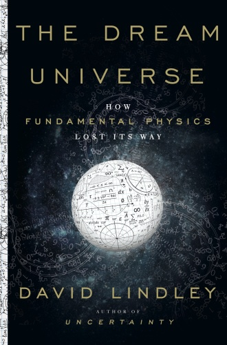 The Dream Universe How Fundamental Physics Lost Its Way by David Lindley