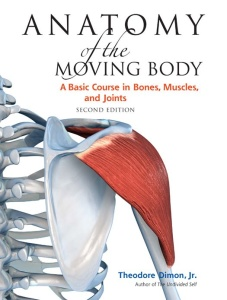Anatomy of the Moving Body, 2nd Edition - A Basic Course in Bones, Muscles, and Jo...