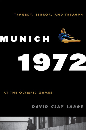 Munich 1972 Tragedy, Terror, and Triumph at the Olympic Games