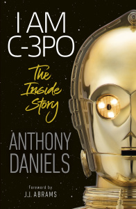 I Am C-3PO - The Inside Story- Foreword by J J  Abrams