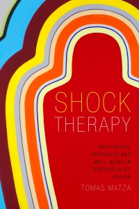 Shock Therapy- Psychology, Precarity, and Well-Being in Postsocialist Russia
