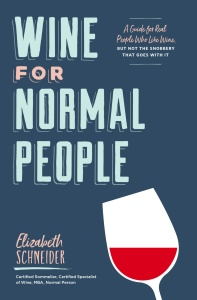 Wine for Normal People  A Guide for Real People Whohe Snobbery That Goes With It -...