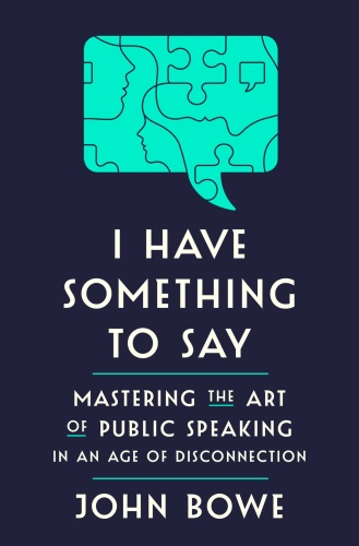 I Have Something to Say  Mastering the Art of Public Speaking in an Age of Disconnection by John ...