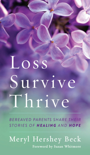 Loss, Survive, Thrive Bereaved Parents Share Their Stories of Healing and Hope