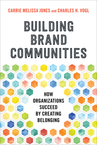 Building Brand Communities  How Organizations Succeed by Creating Belonging by Carrie Melissa Jones