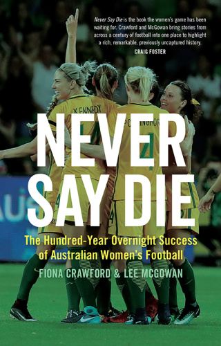 Never Say Die- The Hundred-Year Overnight Success of Australian Women's Football