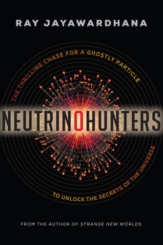 Neutrino Hunters The Thrilling Chase for a Ghostly Particle by Ray Jayawardhana