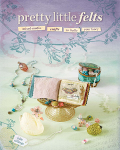 Pretty Little Felts   Mixed Media Crafts To Tickle Your Fancy