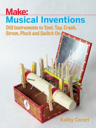 Make   Musical Inventions   DIY Instruments to Toot, Tap, Crank, Strum, Pluck, a