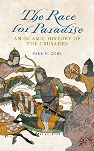 The Race for Paradise  An Islamic History of the Crusades by Paul M  Cobb
