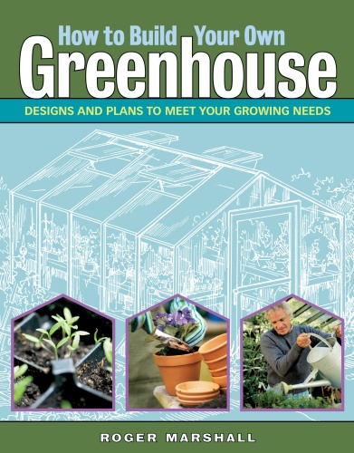 How to Build Your Own Greenhouse - Designs and Plans to Meet Your Growing Needs