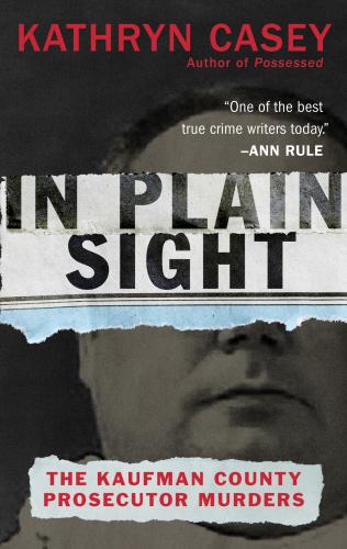 In Plain Sight  The Kaufman County Prosecutor Murders by Kathryn Casey