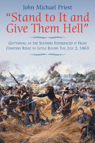 Stand to It and Give Them Hell   Gettysburg as the Soldiers Experienced it From C...