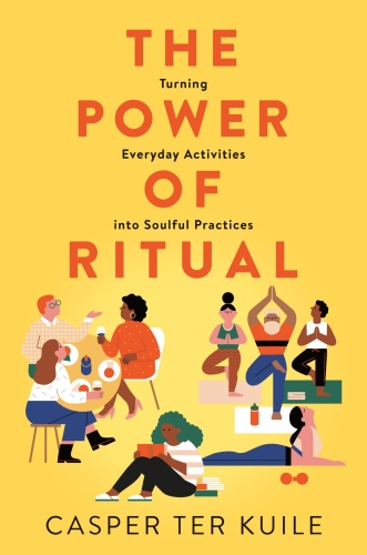 The Power of Ritual  Turning Everyday Activities into Soulful Practices by Casper ter Kuile