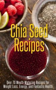 Chia Seed Recipes - Over 70 Mouth-Watering Recipes for Weight Loss, Energy, and Fa...