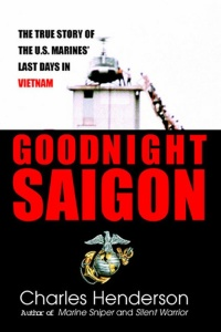 Goodnight Saigon   The True Story of the U S Marines' Last Days in Vietnam