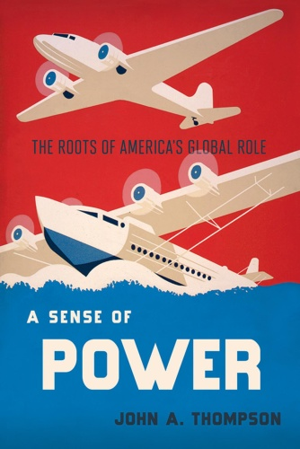 A Sense of Power  The Roots of America's World Role by John A  Thompson PDF
