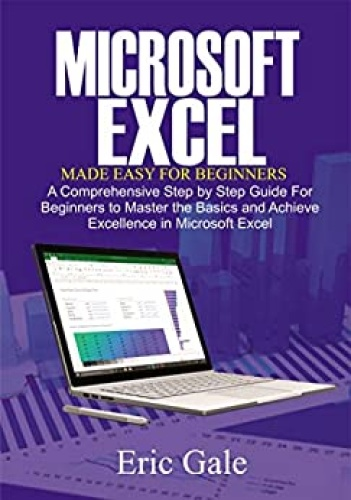 MICROSOFT EXCEL MADE EASY FOR BEGINNERS - A Comprehensive Step