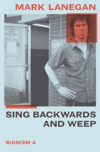 Sing Backwards and Weep A Memoir by Mark Lanegan