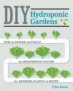 DIY Hydroponic Gardens   How to Design and Build an Inexpensive System for Growing...
