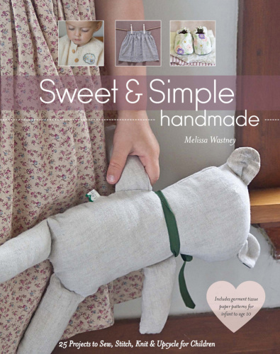 Sweet & Simple Handmade   25 Projects to Sew, Stitch, Knit & Upcycle for Childre
