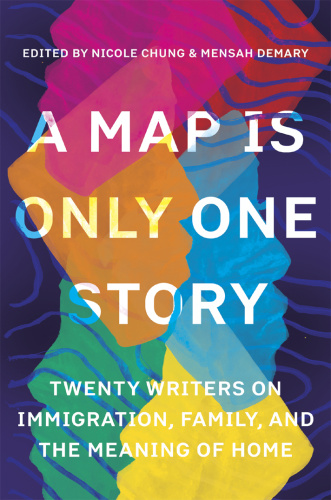 A Map Is Only One Story Twenty Writers on Immigration, Family, and the Meaning of ...