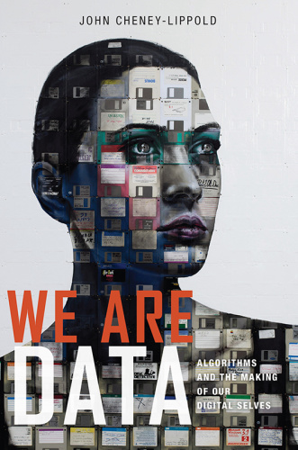 We Are Data   Algorithms and The Making of Our Digital Selves