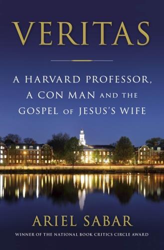 Veritas  A Harvard Professor, a Con Man and the Gospel of Jesus's Wife by Ariel Sabar