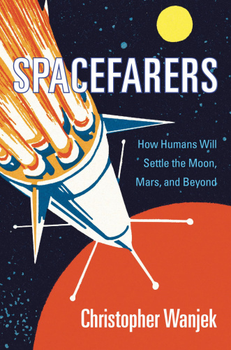 Spacefarers How Humans Will Settle the Moon, Mars, and Beyond Christopher Wanjek