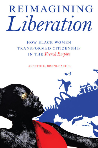 Reimagining Liberation  How Black Women Transformed Citizenship in the French Empire