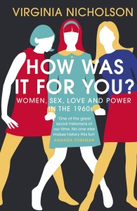 How Was It For You - Women, Sex, Love and Power in the 1960s