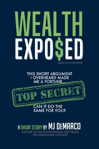 Wealth Exposed  This Short Argument I Overheard Made Me A Fortune by M  J  DeMarco