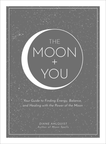 The Moon +  You  Your Guide to Finding Energy, Balance, and Healing with the Power...
