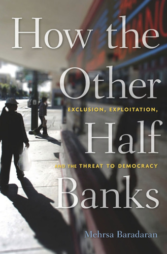 How the Other Half Banks  Exclusion, Exploitation, and the Threat to Democracy by Mehrsa Baradaran