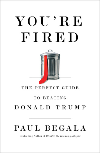 You're Fired  The Perfect Guide to Beating Donald Trump by Paul Begala