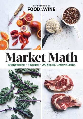 Market Math   50 Ingredients x 4 Recipes = 200 Simple, Creative Dishes