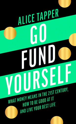 Go Fund Yourself What Money Means in the 21st Century, How to be Good at it and Li...