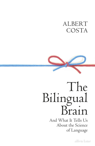 The Bilingual Brain  And What It Tells Us about the Science of Language by Albert Costa