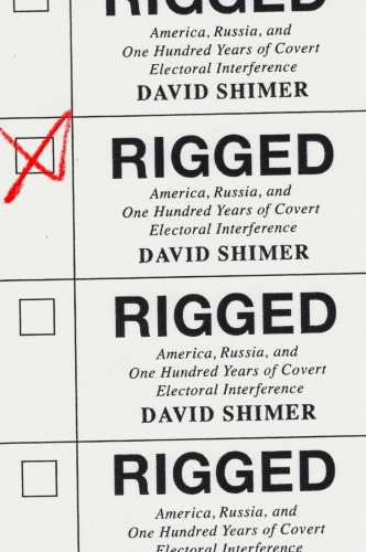 Rigged  America, Russia, and One Hundred Years of Covert Electoral Interference by David Shimer
