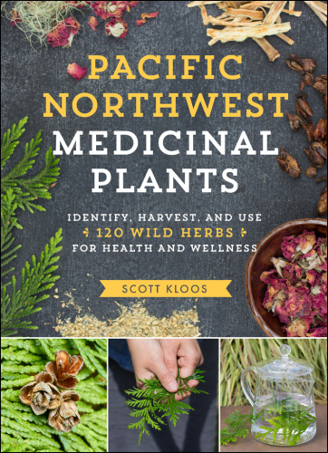 Pacific Northwest Medicinal Plants   Identify, Harvest, and Use 120 Wild Herbs f