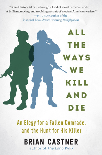 All the Ways We Kill and Die  An Elegy for a Fallen Comrade, and the Hunt for His Killer by Brian...