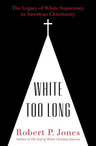 White Too Long  The Legacy of White Supremacy in American Christianity by Robert P  Jones