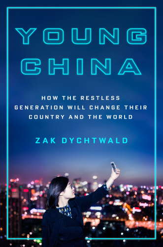 Young China How the Restless Generation Will Change Their Country and the World by Zak Dychtwald